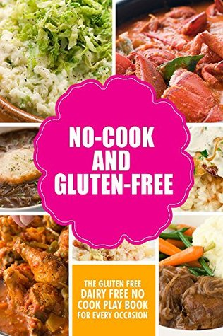 No-Cook and Gluten-Free The Gluten-Free, Dairy Free, No-Cook Playbook for Every Occasion: Looking for a heallther way of living with gluten-free meal  by  Vicky. T