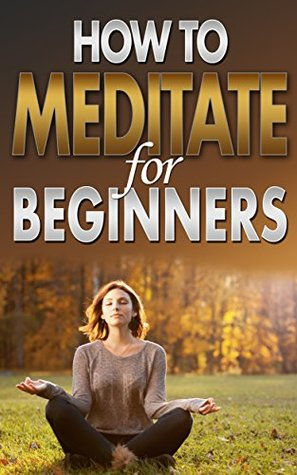How To Meditate For Beginners: Meditation For Busy People & Weight Loss Guide, Practice Techniques & Tricks, Equipment, Diet Basics, Transformation & Visualization Happiness Handbook Book Megan Jones