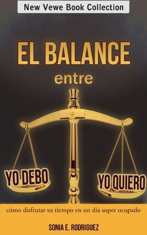 El balance entre Yo debo - Yo quiero: Cómo disfrutar su tiempo en un día super ocupado  by  Sonia E. Rodriguez