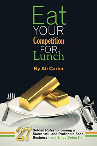 Eat Your Competition for Lunch: 27 Golden Rules to running a Successful and Profitable Food Business - and enjoy doing it!  by  Ali Carter