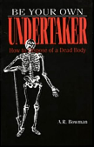 Be Your Own Undertaker: How to Dispose of a Dead Body  by  A.R. Bowman