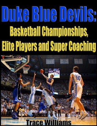 Duke Blue Devils: Basketball Championships, Elite Players and Super Coaching  by  Trace Williams