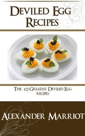 Deviled Egg Recipes: The 10 Greatest Deviled Egg Recipes Ever Alexander Marriot