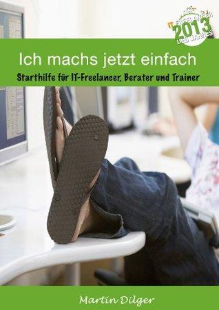 Ich machs jetzt einfach: Starthilfe für IT Freelancer, Berater und Trainer  by  Martin Dilger