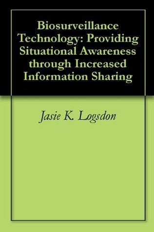 Biosurveillance Technology: Providing Situational Awareness through Increased Information Sharing Jasie K. Logsdon