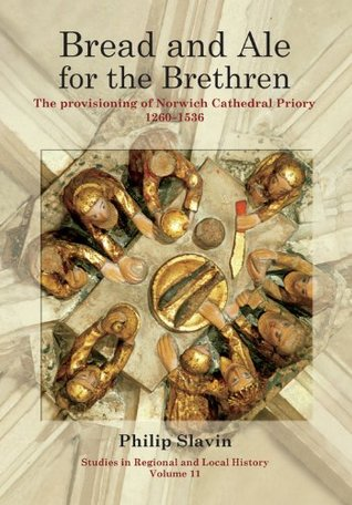 Bread and Ale for the Brethren: The Provisioning of Norwich Cathedral Priory, 1260-1536 Philip Slavin