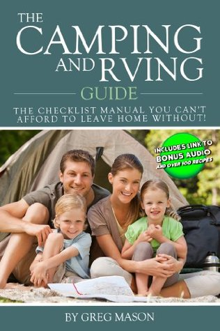 The Camping and RVing Guide - The Checklist Manual You Cant Afford to Leave Home Without RIGHT NOW! Greg Mason