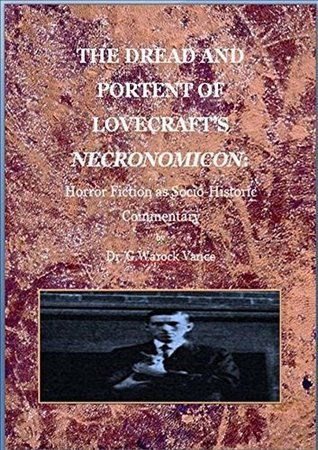 THE DREAD AND PORTENT OF LOVECRAFTS NECRONOMICON: Horror Fiction as Socio-historical Commentary Dr. G. Warlock Vance