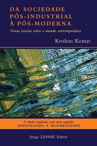 Da Sociedade Pós-Industrial à Pós-Moderna: Novas teorias sobre o mundo contemporâneo  by  Krishan Kumar