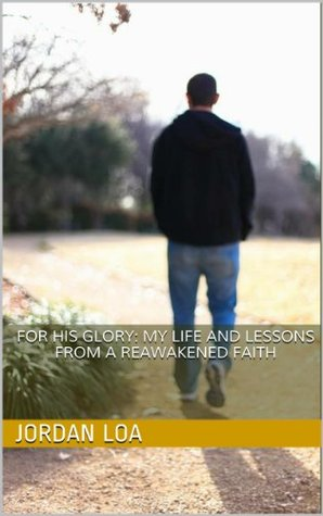 For His Glory: My Life and Lessons from a Reawakened Faith Jordan Loa