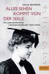 Alles Sehen kommt von der Seele: Die außergewöhnliche Lebensgeschichte der Helen Keller