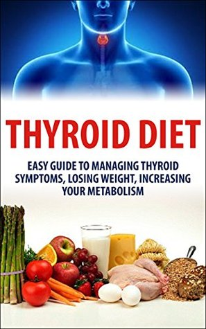 Thyroid Diet: Easy Guide to Managing Thyroid Symptoms, Losing Weight, Increasing Your Metabolism  by  Lindsey P