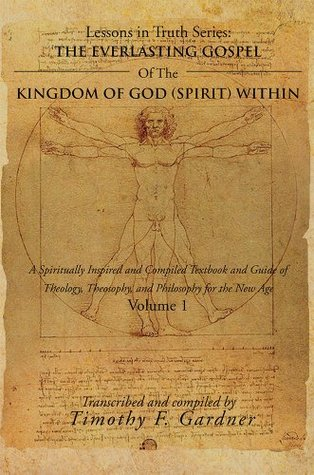 THE EVERLASTING GOSPEL OF THE KINGDOM OF GOD (SPIRIT) WITHIN: A Spiritually Inspired and Compiled Textbook and Guide of Theology, Theosophy, and Philosophy for the New Age Volume 1  by  Timothy F. Gardner