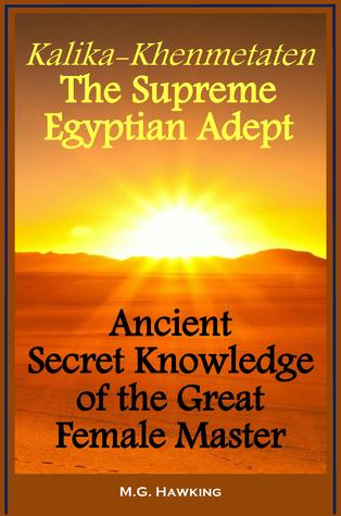 Kalika-Khenmetaten, the Supreme Egyptian Adept - Ancient Secret Knowledge of the Great Female Master  by  M.G. Hawking