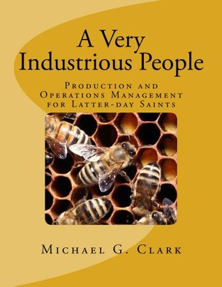 A Very Industrious People: Production and Operations Management for Latter-day Saints  by  Michael Clark