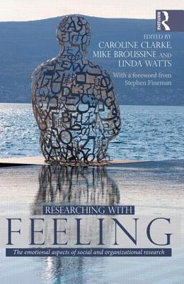 Researching with Feeling: The Emotional Aspects of Social and Organizational Research  by  Caroline Clarke