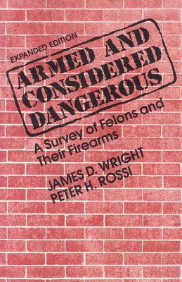 Armed and Considered Dangerous: A Survey of Felons and Their Firearms James D. Wright