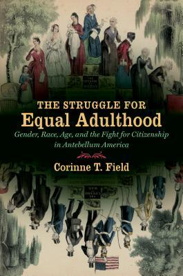 The Struggle for Equal Adulthood: Gender, Race, Age, and the Fight for Citizenship in Antebellum America  by  Corinne T. Field