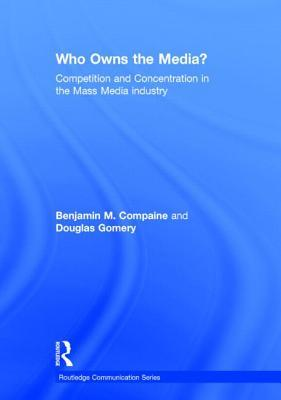 Who Owns the Media?: Competition and Concentration in the Mass Media (Communication): Competition and Concentration in the Mass Media  by  Benjamin M. Compaine