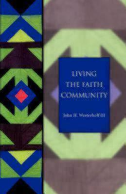 Living The Faith Community: The Church That Makes A Difference  by  John H. Westerhoff III