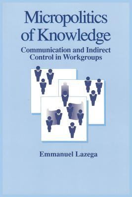 Micropolitics of Knowledge: Communication and Indirect Control in Workgroups  by  Emmanuel Lazega