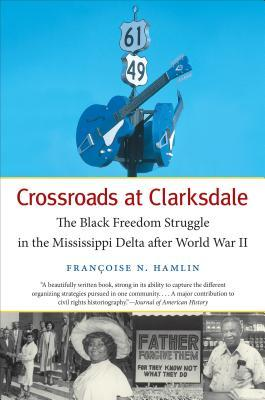 Crossroads at Clarksdale: The Black Freedom Struggle in the Mississippi Delta After World War II  by  Francoise Nicole Hamlin