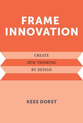 Frame Innovation: Create New Thinking Design by Kees Dorst