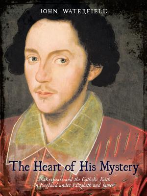 The Heart Of His Mystery: Shakespeare And The Catholic Faith In England Under Elizabeth And James John Waterfield