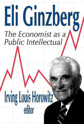 Eli Ginzberg: The Economist as a Public Intellectual  by  Irving Louis Horowitz