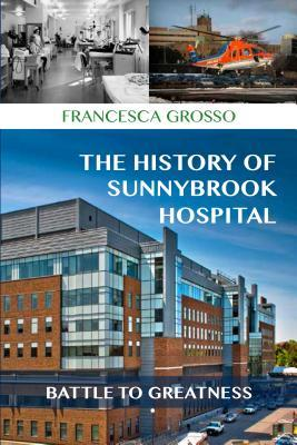 The History of Sunnybrook: Battle to Greatness at Sunnybrook Health Sciences Centre  by  Francesca Grosso