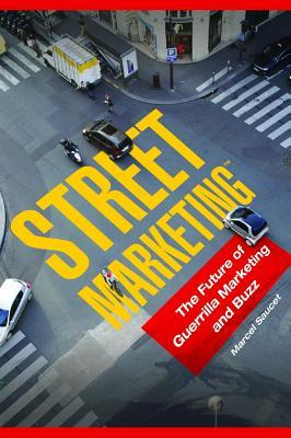 Street Marketing: The Future of Guerrilla Marketing and Buzz Marcel Saucet