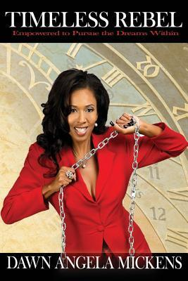 Timeless Rebel: Empowered to Pursue the Dreams Within Dawnangela Mickens