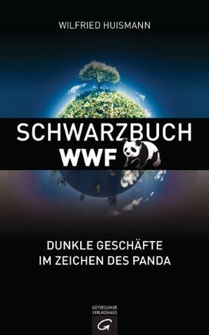 Schwarzbuch WWF: Dunkle Geschäfte im Zeichen des Panda  by  Wilfried Huismann
