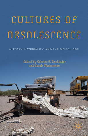 Cultures of Obsolescence: History, Materiality, and the Digital Age  by  Babette B. Tischleder