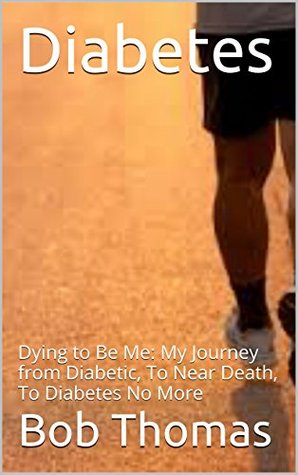 Diabetes: Dying to Be Me: My Journey from Diabetic, To Near Death, To Diabetes No More (, Diabetes Cure, Diabetes Diet, Diabetes Exercise, Diabetes Nutrition, ... Diabetes Without Drugs, Diabetes Type 2)  by  Bob Thomas