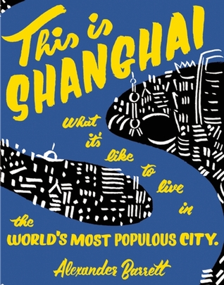 This is Shanghai: What its Like to Live in the Worlds Most Populous City Alexander Barrett