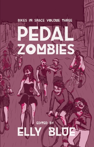 Pedal Zombies: Thirteen Feminist Bicycle Science Fiction Stories  by  Elly Blue