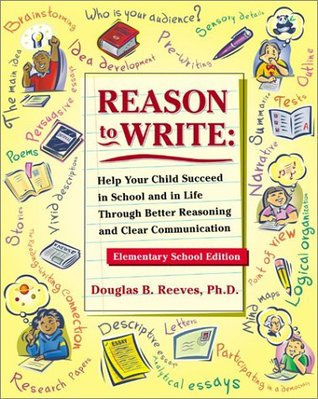 Reason to Write: Help Your Child Succeed in School and Life Through Better Reasoning and Clear Communication, Elementary School Edition Douglas B. Reeves