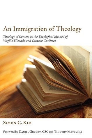 An Immigration of Theology: Theology of Context as the Theological Method of Virgilio Elizondo and Gustavo Gutiérrez Simon C. Kim