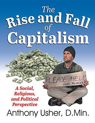 Rise and Fall of Capitalism, The: A Social, Religious, and Political Perspective  by  Anthony Usher
