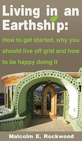 Living in an Earth Ship: How to get started, why you should live off grid, and how to be happy doing it! Malcolm Rockwood