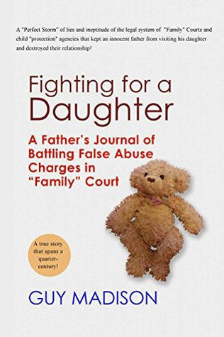 Fighting for a Daughter: A Fathers Journal of Battling False Abuse Charges in Family Court to Maintain a Relationship Guy Madison
