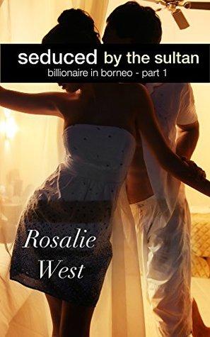 Seduced the Sultan: Billionaire in Borneo: Part 1 by Rosalie West
