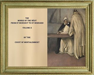 THE MONKS OF THE WEST FROM ST BENEDICT TO ST BERNARD. VOLUME II Charles Forbes Montalembert