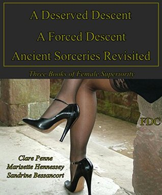 A Deserved Descent - A Forced Descent - Ancient Sorceries Revisited: Three Books of Female Superiority  by  Clare Penne