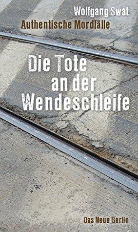 Die Tote an der Wendeschleife: Authentische Mordfälle Wolfgang Swat