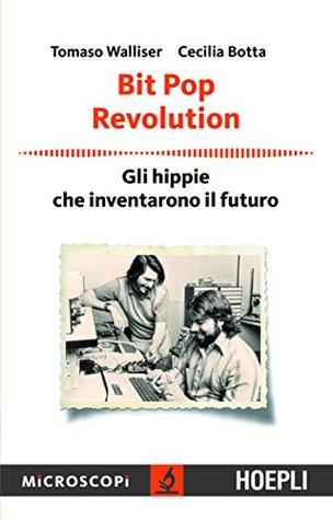 Bit Pop Revolution: Gli Hippie che inventarono il futuro  by  Tomaso Walliser