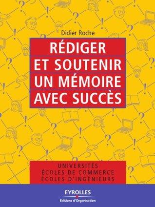 Rédiger et soutenir un mémoire avec succès Didier Roche