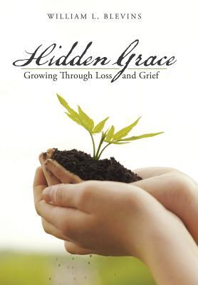 Hidden Grace: Growing Through Loss and Grief  by  William L. Blevins