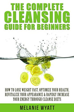 Cleansing: The Complete Guide for Beginners: How to Lose Weight Fast to Optimize Your Health, Revitalize Your Appearance & Rapidly Increase Your Energy ... cleanse, healthy living, cleansing diet) Melanie Wyatt